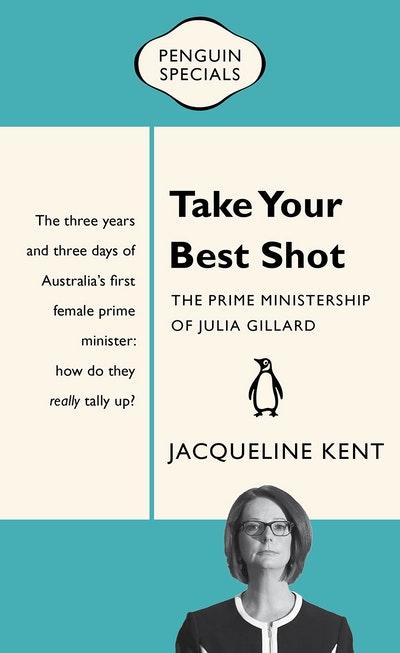 Take Your Best Shot: The Prime Ministership of Julia Gillard: Penguin Special