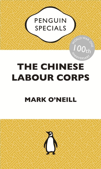 The Chinese Labour Corps: The Forgotten Chinese Labourers of the First World War: Penguin Specials