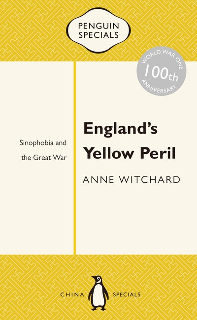 England's Yellow Peril: Sinophobia and the Great War: Penguin Specials