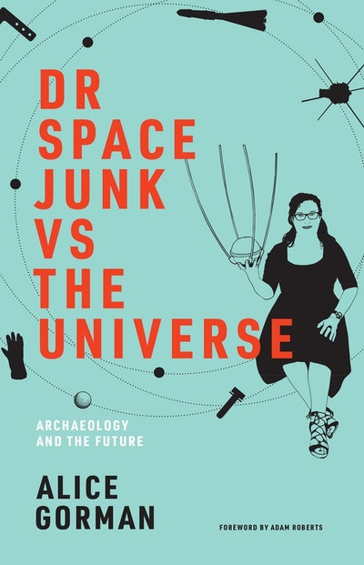 Dr Space Junk vs The Universe : Archaeology and the Future