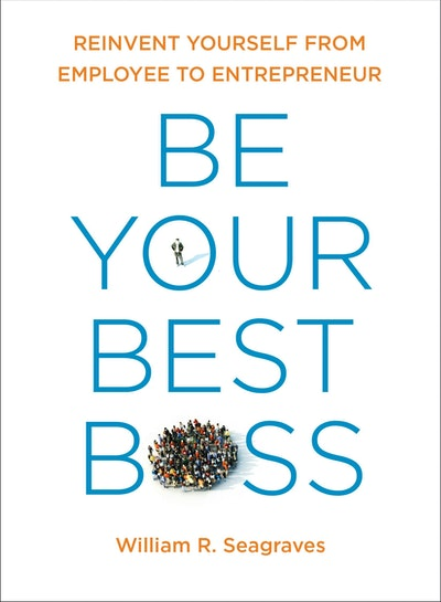 Be Your Best Boss: Reinvent Yourself From Employee to Entrepreneur