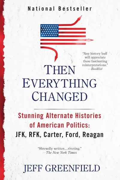 Then Everything Changed: Stunning Alternate Histories of American Politiics: JFK, RFK, Carter, Ford, Reagan