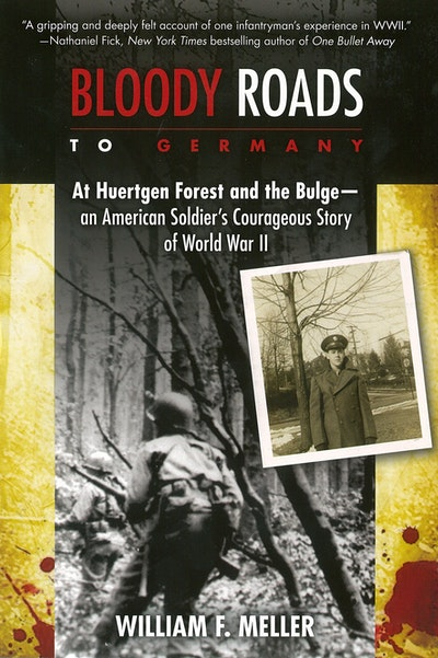 Bloody Roads to Germany: At Huertgen Forest and the Bulge - an American Soldier's Courageous Story of World War II