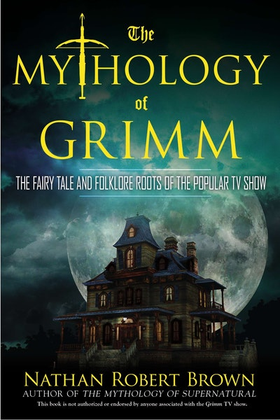 The Mythology of Grimm: The Fairy Tale and Folklore Roots of the PopularTV Show