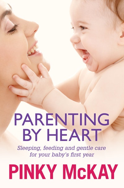 Parenting by Heart: Sleeping, Feeding and Gentle Care for your Baby's First Year