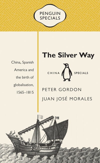 The Silver Way: China, Spanish America and the birth of globalisation 1565-1815: Penguin Specials