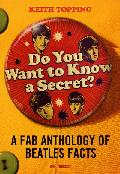 Do You Want To Know A Secret?: A Fab Anthology of Beatles Facts