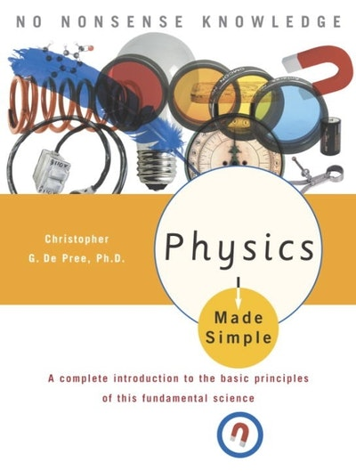 Physics Made Simple A Complete Introduction to the Basic Principles of This Fundamental Science