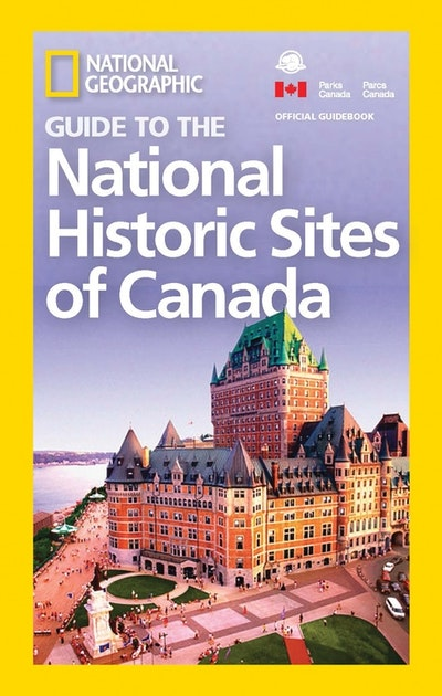 National Geographic Guide To The Historic Sites Of Canada
