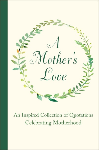 A Mother's Love: An Inspired Collection of Quotations Celebrating Motherhood