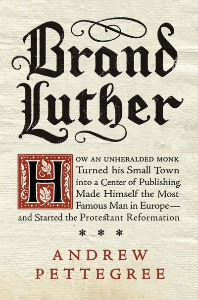 Brand Luther: How an Unheralded Monk Turned His Small Town into a Centerof Publishing, Made Himself the Most Famous Man in Europe - and Started the Protestant Reformation
