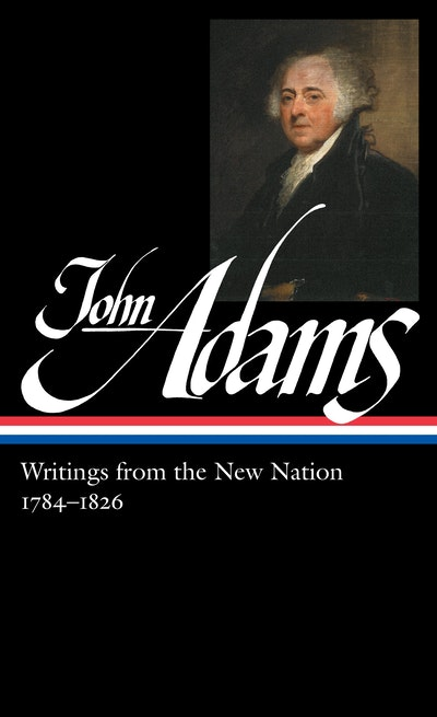 John Adams: Writings from the New Nation 1784-1826: Library of America #276