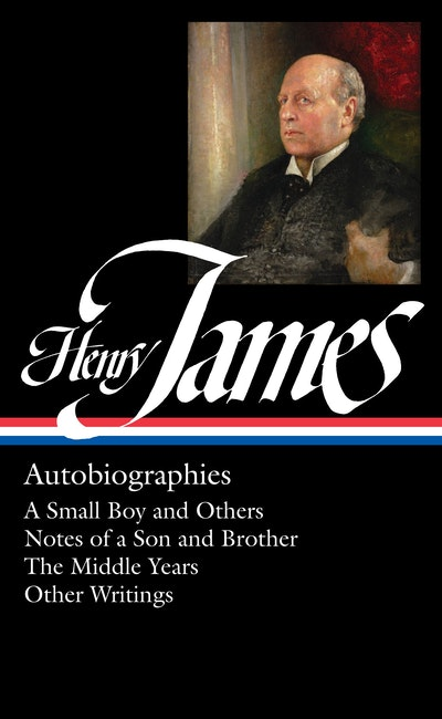 Henry James Autobiographies: A Small Boy and Others/Notes of a Son and Brother/The Middle Years/Other Writings: Library of America #274