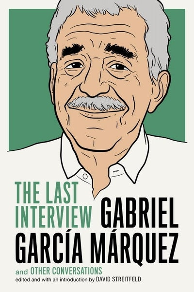Gabriel Garcia Marquez: The Last Interview and other conversations