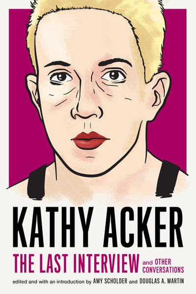 Kathy Acker: The Last Interview: and Other Conversations