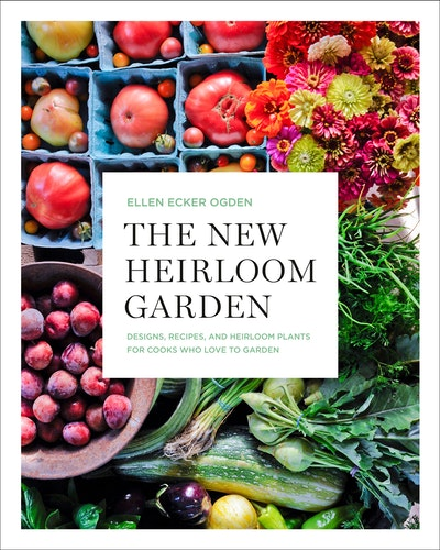 The New Heirloom Garden12 Theme Designs with Recipes for Cooks Who Love to Garden