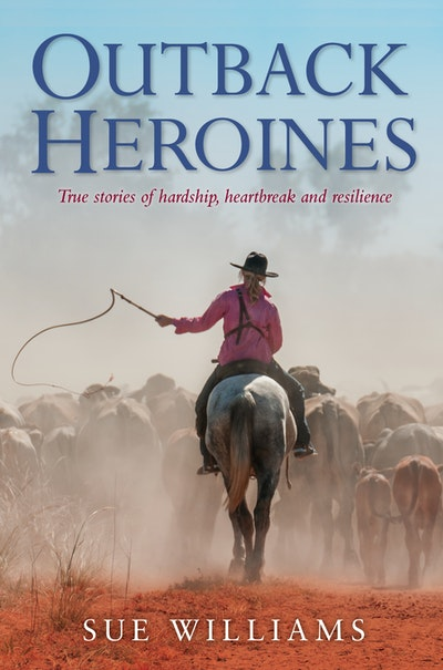 Outback Heroines: True stories of hardship, heartbreak and resilience
