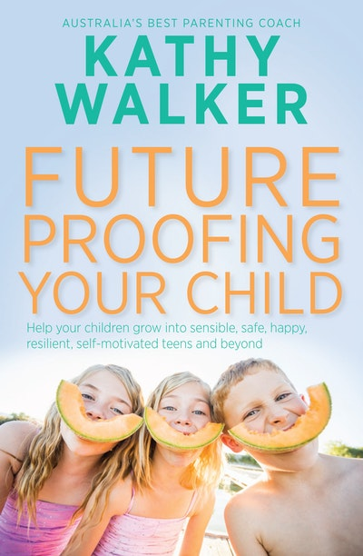 Future-Proofing Your Child: Help your children grow into sensible, safe,happy, resilient, self-motivated teens and beyond