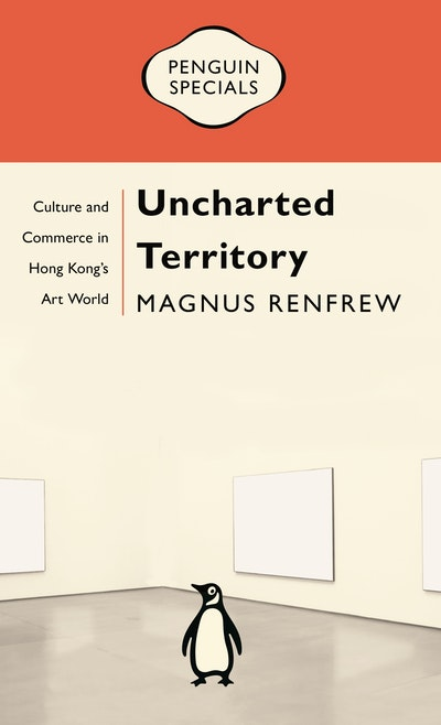 Uncharted Territory: Culture and Commerce in Hong Kong's Art World: Penguin Specials