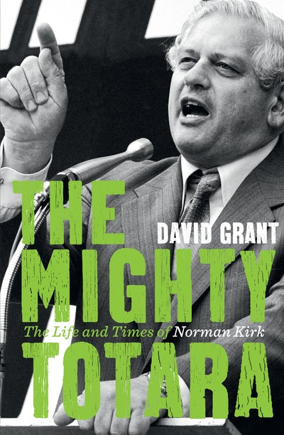 The Mighty Totara: The Life and Times of Norman Kirk