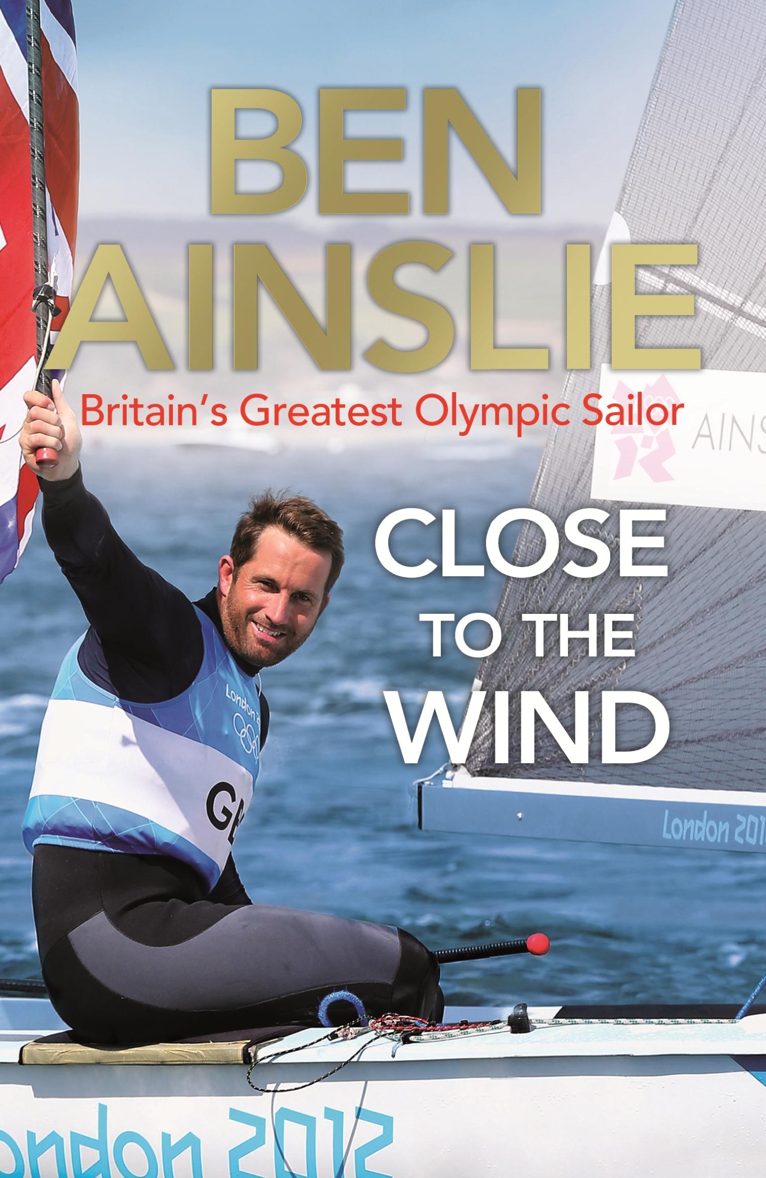 Ben Ainslie: Close to the Wind by Ben Ainslie