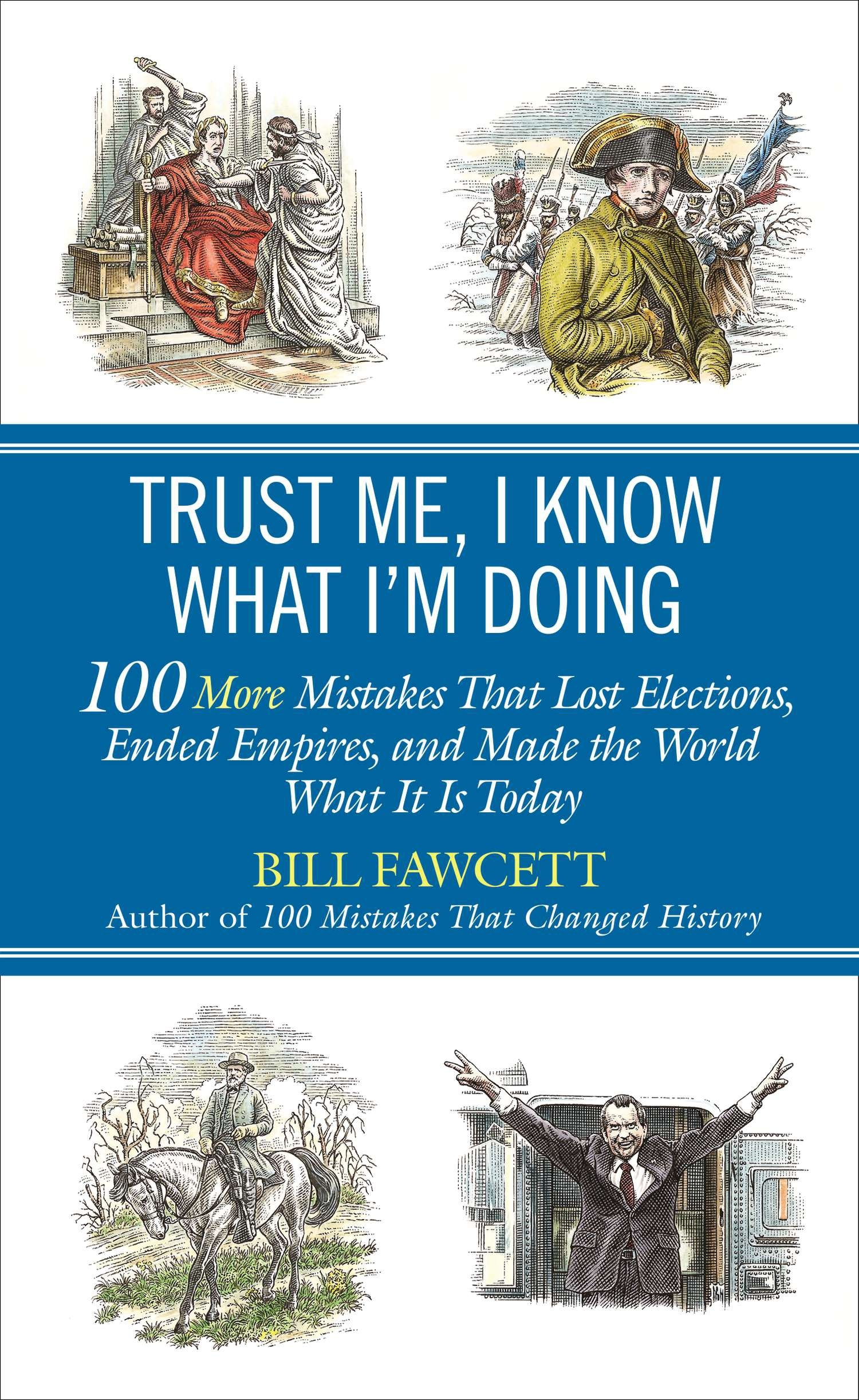 Trust Me, I Know What I'm Doing: 100 More Mistakes That Lost Elections,  Ended Empires, and Made the World What It Is Today. By Bill Fawcett
